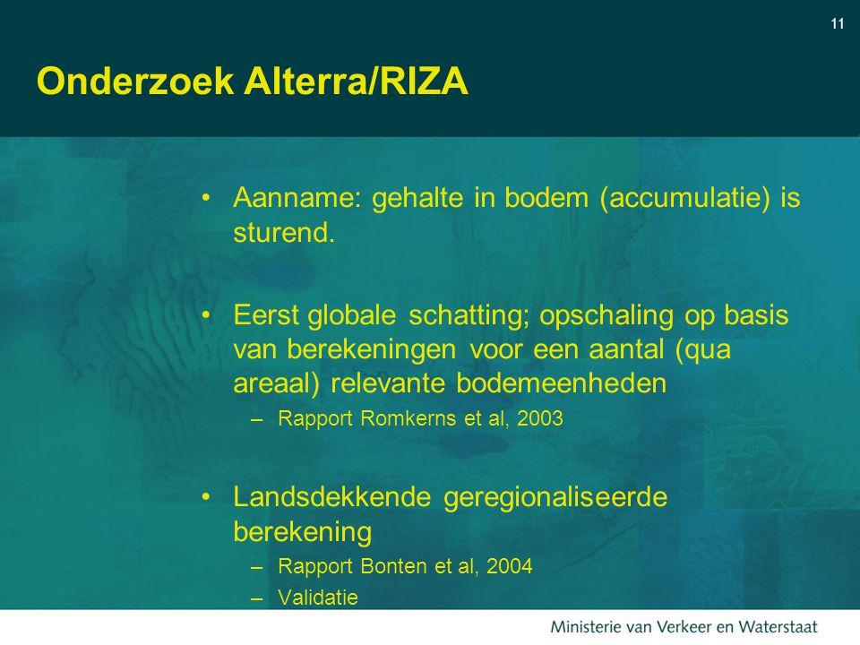 11 Onderzoek Alterra/RIZA Aanname: gehalte in bodem (accumulatie) is sturend. Eerst globale schatting; opschaling op basis van berekeningen voor een a
