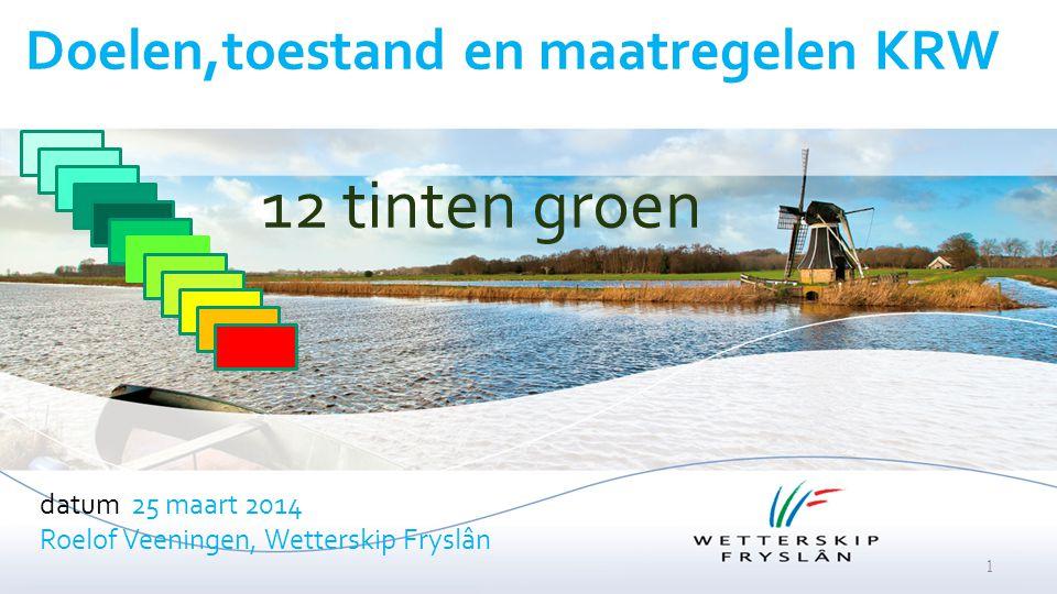 Doelen,toestand en maatregelen KRW datum 25 maart 2014 Roelof Veeningen, Wetterskip Fryslân 1 12 tinten groen