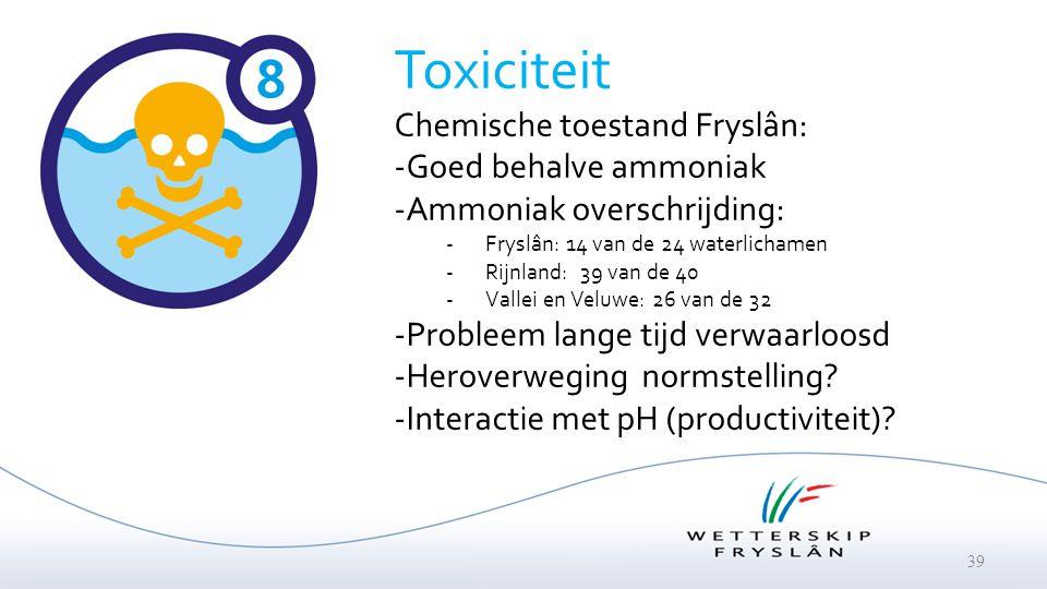 39 Toxiciteit Chemische toestand Fryslân: -Goed behalve ammoniak -Ammoniak overschrijding: -Fryslân: 14 van de 24 waterlichamen -Rijnland: 39 van de 4