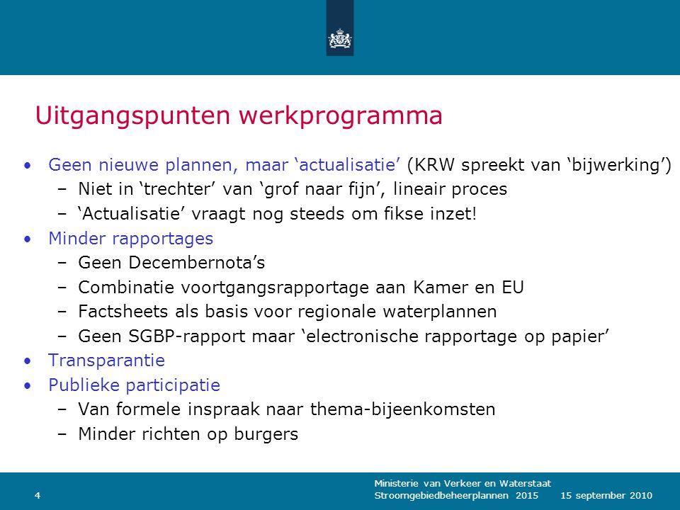 Ministerie van Verkeer en Waterstaat Stroomgebiedbeheerplannen 2015415 september 2010 Uitgangspunten werkprogramma Geen nieuwe plannen, maar 'actualisatie' (KRW spreekt van 'bijwerking') –Niet in 'trechter' van 'grof naar fijn', lineair proces –'Actualisatie' vraagt nog steeds om fikse inzet.