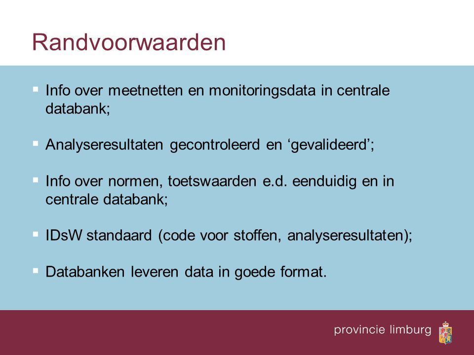 Randvoorwaarden  Info over meetnetten en monitoringsdata in centrale databank;  Analyseresultaten gecontroleerd en 'gevalideerd';  Info over normen