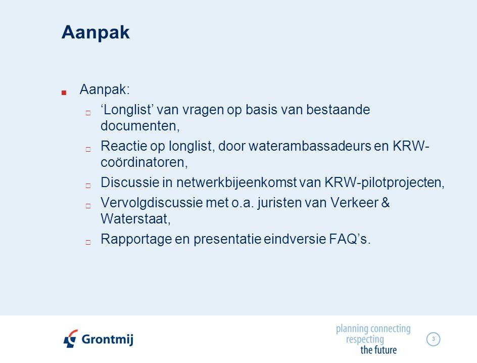 3 Aanpak  Aanpak:  'Longlist' van vragen op basis van bestaande documenten,  Reactie op longlist, door waterambassadeurs en KRW- coördinatoren,  Discussie in netwerkbijeenkomst van KRW-pilotprojecten,  Vervolgdiscussie met o.a.