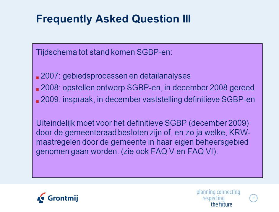9 Tijdschema tot stand komen SGBP-en:  2007: gebiedsprocessen en detailanalyses  2008: opstellen ontwerp SGBP-en, in december 2008 gereed  2009: inspraak, in december vaststelling definitieve SGBP-en Uiteindelijk moet voor het definitieve SGBP (december 2009) door de gemeenteraad besloten zijn of, en zo ja welke, KRW- maatregelen door de gemeente in haar eigen beheersgebied genomen gaan worden.