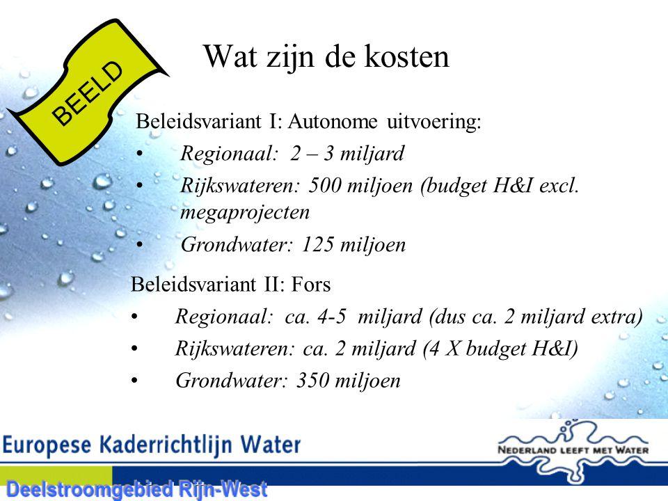 Wat zijn de kosten BEELD Beleidsvariant I: Autonome uitvoering: Regionaal: 2 – 3 miljard Rijkswateren: 500 miljoen (budget H&I excl.
