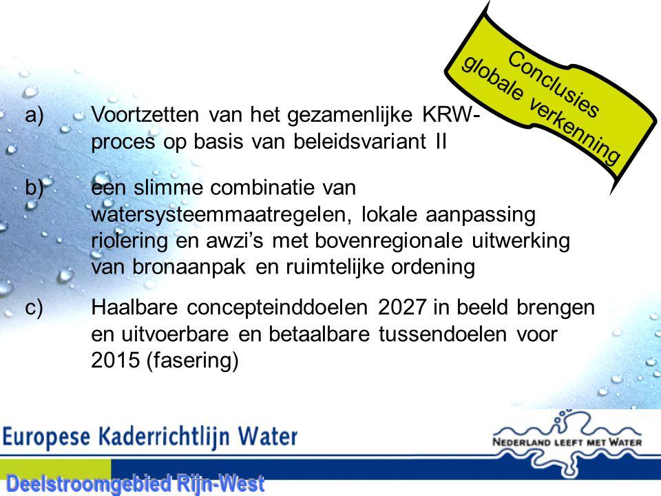 a)Voortzetten van het gezamenlijke KRW- proces op basis van beleidsvariant II b)een slimme combinatie van watersysteemmaatregelen, lokale aanpassing riolering en awzi's met bovenregionale uitwerking van bronaanpak en ruimtelijke ordening c) Haalbare concepteinddoelen 2027 in beeld brengen en uitvoerbare en betaalbare tussendoelen voor 2015 (fasering) Conclusies globale verkenning