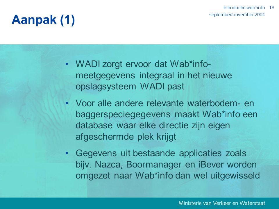 september/november 2004 Introductie wab*info18 Aanpak (1) WADI zorgt ervoor dat Wab*info- meetgegevens integraal in het nieuwe opslagsysteem WADI past Voor alle andere relevante waterbodem- en baggerspeciegegevens maakt Wab*info een database waar elke directie zijn eigen afgeschermde plek krijgt Gegevens uit bestaande applicaties zoals bijv.