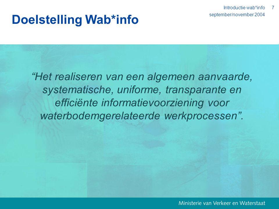 september/november 2004 Introductie wab*info7 Doelstelling Wab*info Het realiseren van een algemeen aanvaarde, systematische, uniforme, transparante en efficiënte informatievoorziening voor waterbodemgerelateerde werkprocessen .