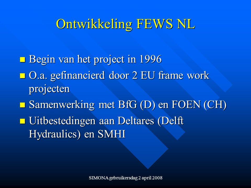 SIMONA gebruikersdag 2 april 2008 Ontwikkeling FEWS NL n Begin van het project in 1996 n O.a. gefinancierd door 2 EU frame work projecten n Samenwerki