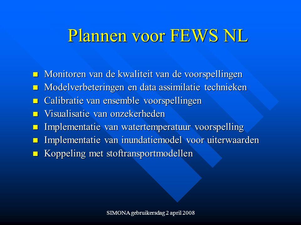 SIMONA gebruikersdag 2 april 2008 Plannen voor FEWS NL n Monitoren van de kwaliteit van de voorspellingen n Modelverbeteringen en data assimilatie tec