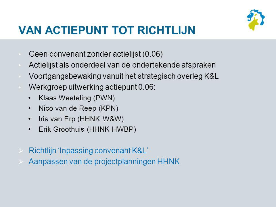 VAN ACTIEPUNT TOT RICHTLIJN Geen convenant zonder actielijst (0.06) Actielijst als onderdeel van de ondertekende afspraken Voortgangsbewaking vanuit het strategisch overleg K&L Werkgroep uitwerking actiepunt 0.06: Klaas Weeteling (PWN) Nico van de Reep (KPN) Iris van Erp (HHNK W&W) Erik Groothuis (HHNK HWBP)  Richtlijn 'Inpassing convenant K&L'  Aanpassen van de projectplanningen HHNK