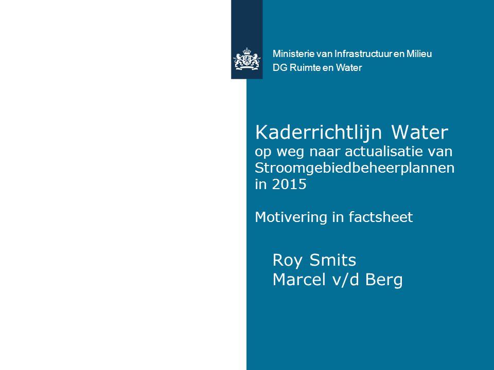 Kaderrichtlijn Water op weg naar actualisatie van Stroomgebiedbeheerplannen in 2015 Motivering in factsheet Roy Smits Marcel v/d Berg Ministerie van Infrastructuur en Milieu DG Ruimte en Water