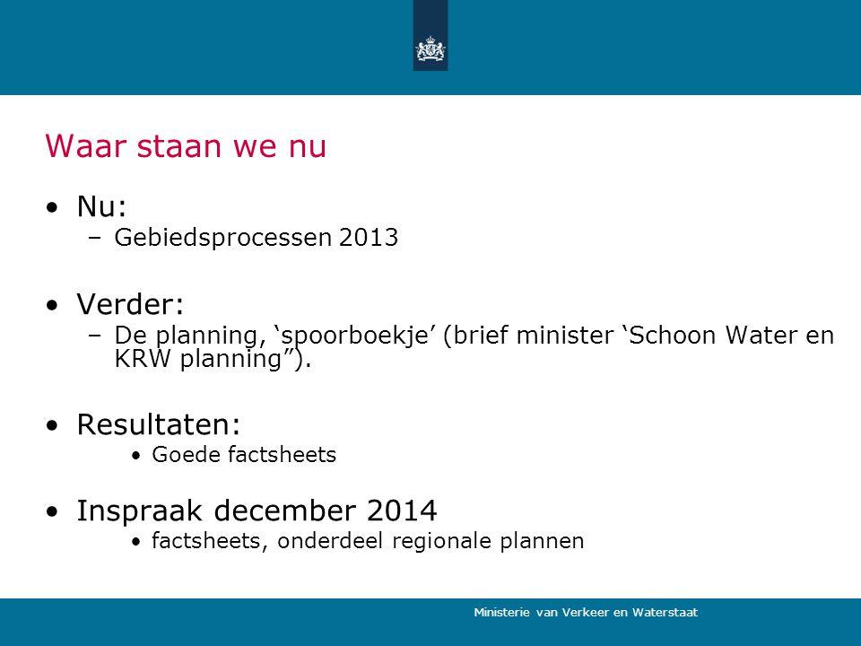 Ministerie van Verkeer en Waterstaat Waar staan we nu Nu: –Gebiedsprocessen 2013 Verder: –De planning, 'spoorboekje' (brief minister 'Schoon Water en KRW planning ).