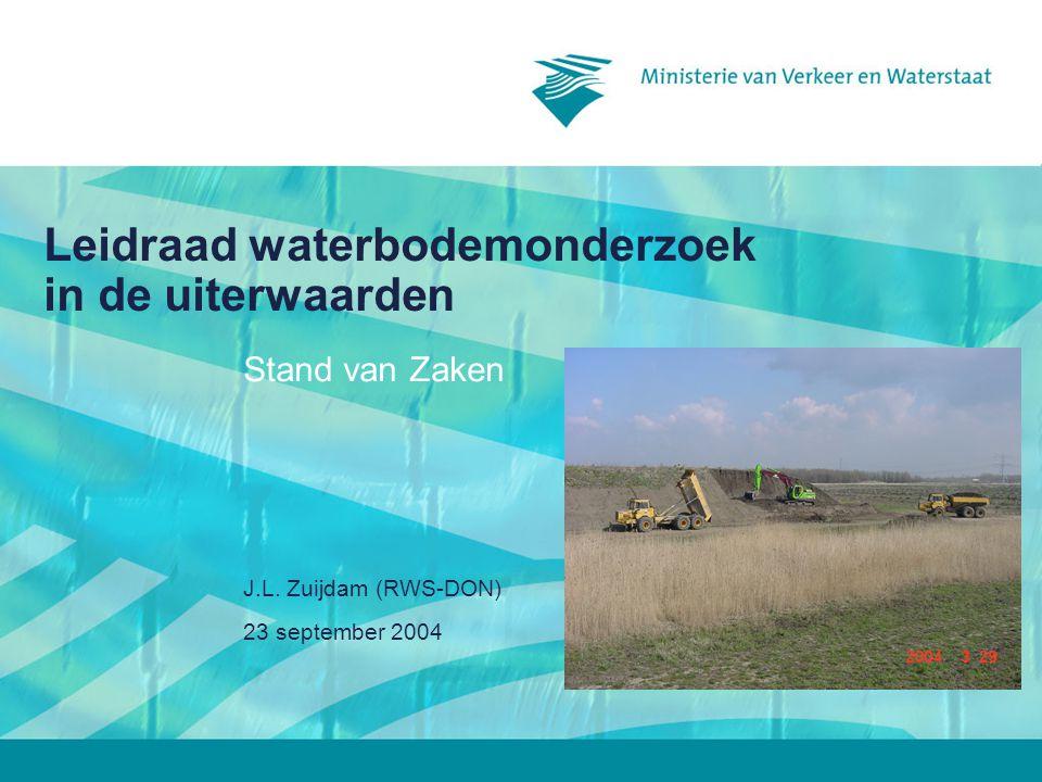 23 september 2004 J.L. Zuijdam (RWS-DON) Leidraad waterbodemonderzoek in de uiterwaarden Stand van Zaken