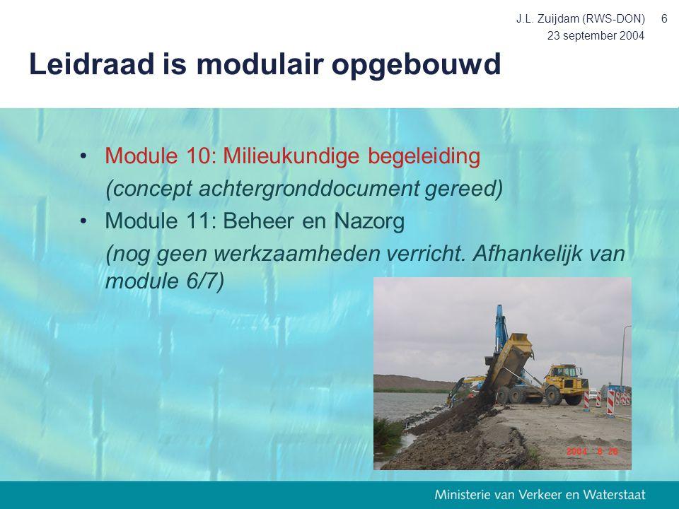 23 september 2004 J.L. Zuijdam (RWS-DON)6 Leidraad is modulair opgebouwd Module 10: Milieukundige begeleiding (concept achtergronddocument gereed) Mod