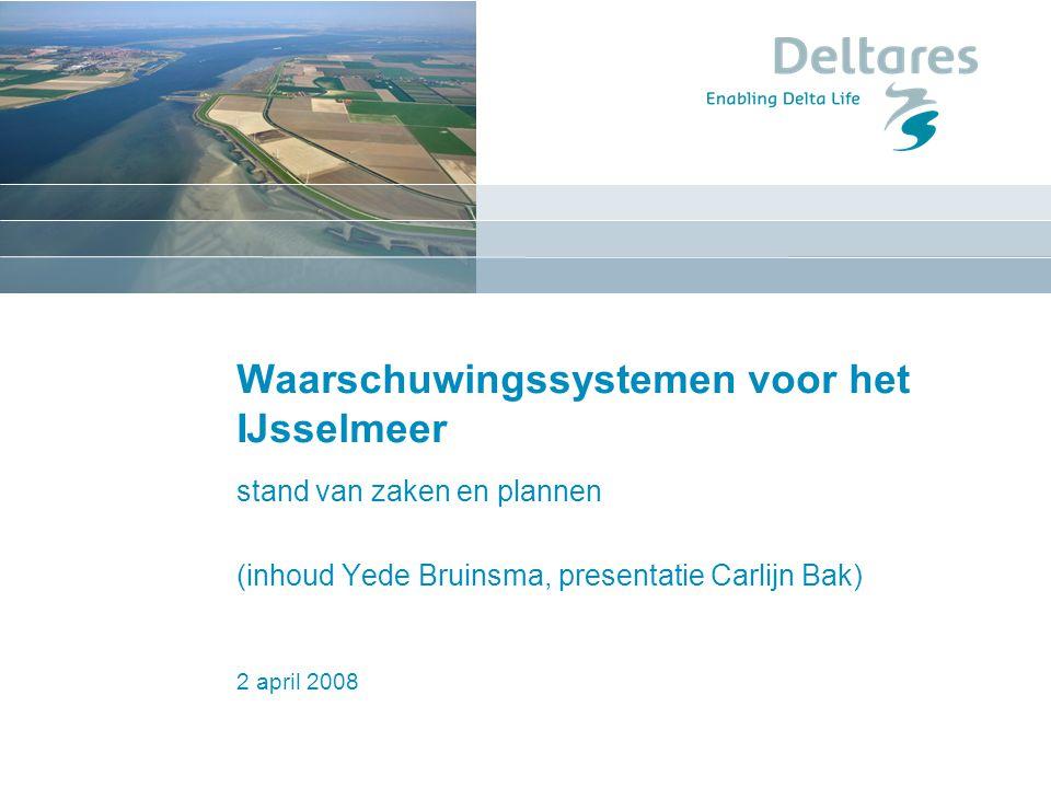 2 april 2008 Waarschuwingssystemen voor het IJsselmeer stand van zaken en plannen (inhoud Yede Bruinsma, presentatie Carlijn Bak)
