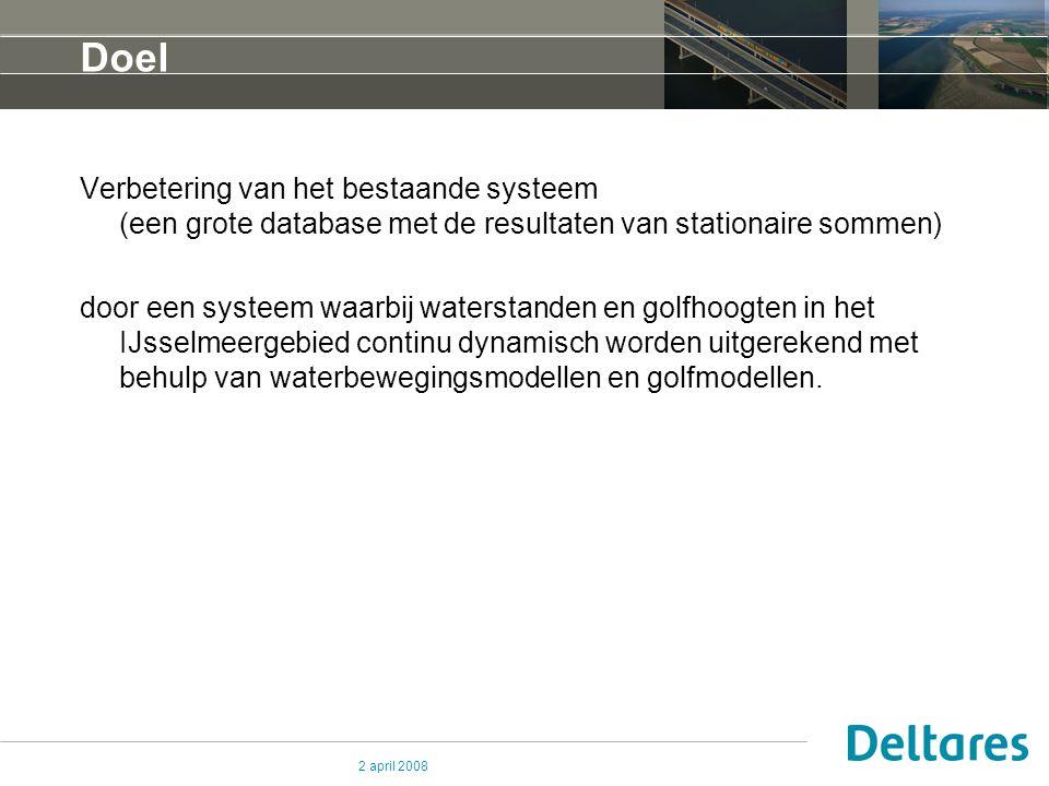 2 april 2008 Doel Verbetering van het bestaande systeem (een grote database met de resultaten van stationaire sommen) door een systeem waarbij waterstanden en golfhoogten in het IJsselmeergebied continu dynamisch worden uitgerekend met behulp van waterbewegingsmodellen en golfmodellen.