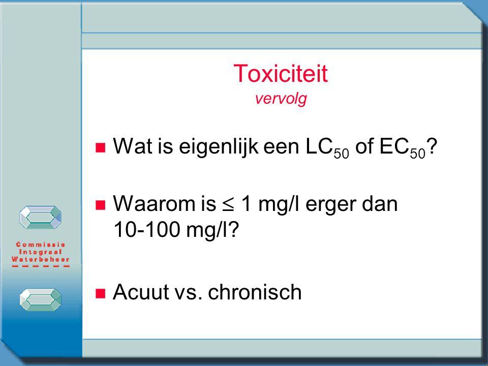 Toxiciteit vervolg n n Wat is eigenlijk een LC 50 of EC 50 ? n n Waarom is  1 mg/l erger dan 10-100 mg/l? n n Acuut vs. chronisch