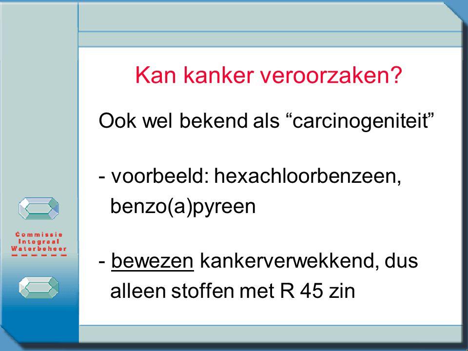 """Kan kanker veroorzaken? Ook wel bekend als """"carcinogeniteit"""" - voorbeeld: hexachloorbenzeen, benzo(a)pyreen - bewezen kankerverwekkend, dus alleen sto"""