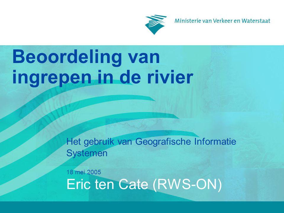18 mei 2005 Beoordeling van ingrepen in de rivier Het gebruik van Geografische Informatie Systemen Eric ten Cate (RWS-ON)