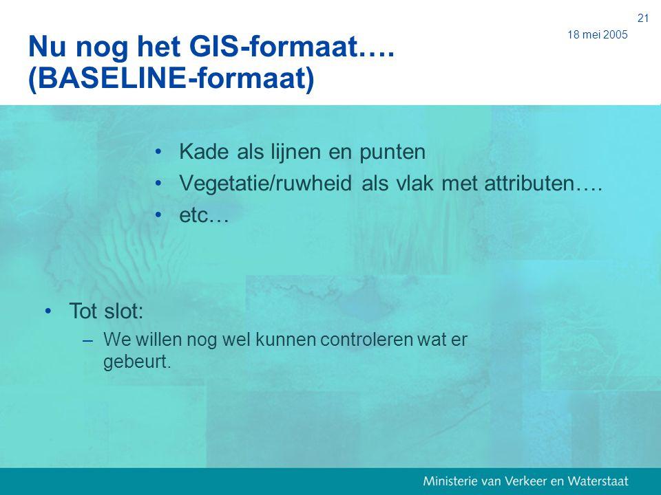 18 mei 2005 21 Nu nog het GIS-formaat…. (BASELINE-formaat) Kade als lijnen en punten Vegetatie/ruwheid als vlak met attributen…. etc… Tot slot: – We w