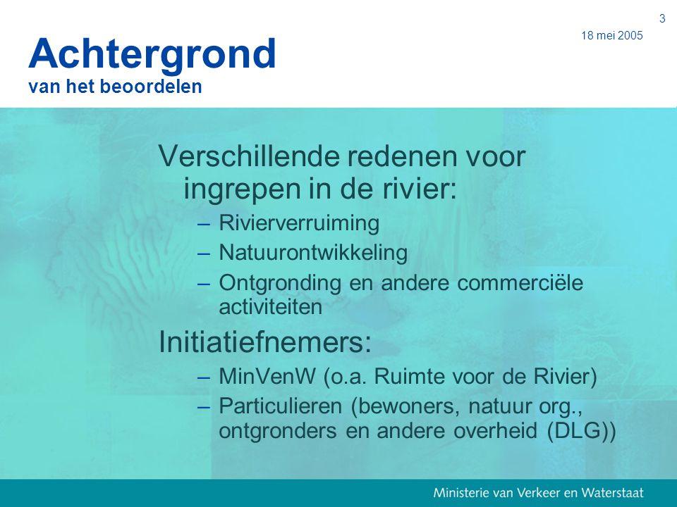 18 mei 2005 3 Achtergrond van het beoordelen Verschillende redenen voor ingrepen in de rivier: –Rivierverruiming –Natuurontwikkeling –Ontgronding en a