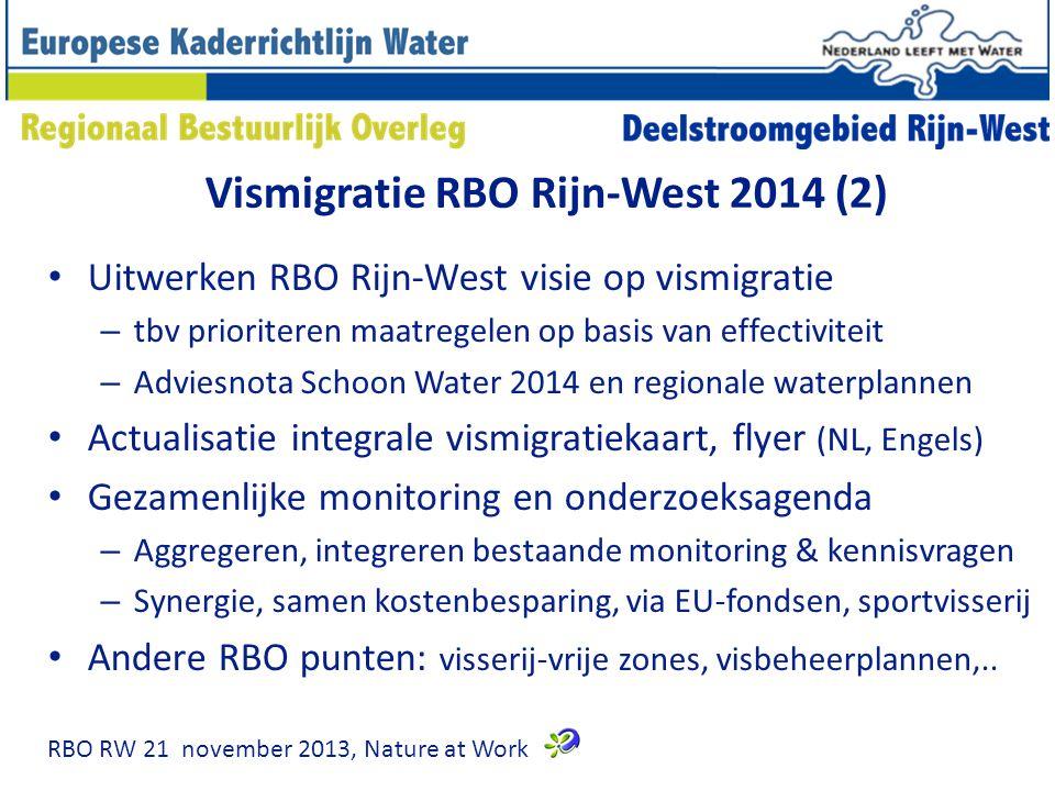Vismigratie RBO Rijn-West 2014 (2) Uitwerken RBO Rijn-West visie op vismigratie – tbv prioriteren maatregelen op basis van effectiviteit – Adviesnota Schoon Water 2014 en regionale waterplannen Actualisatie integrale vismigratiekaart, flyer (NL, Engels) Gezamenlijke monitoring en onderzoeksagenda – Aggregeren, integreren bestaande monitoring & kennisvragen – Synergie, samen kostenbesparing, via EU-fondsen, sportvisserij Andere RBO punten: visserij-vrije zones, visbeheerplannen,..