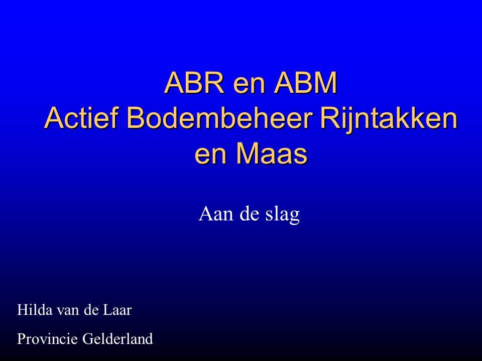 ABR en ABM Actief Bodembeheer Rijntakken en Maas Aan de slag Hilda van de Laar Provincie Gelderland
