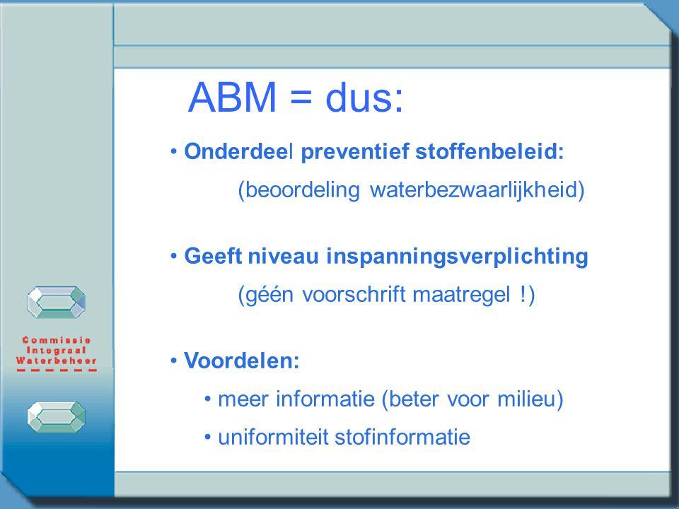 ABM = dus: Onderdeel preventief stoffenbeleid: (beoordeling waterbezwaarlijkheid) Geeft niveau inspanningsverplichting (géén voorschrift maatregel !)