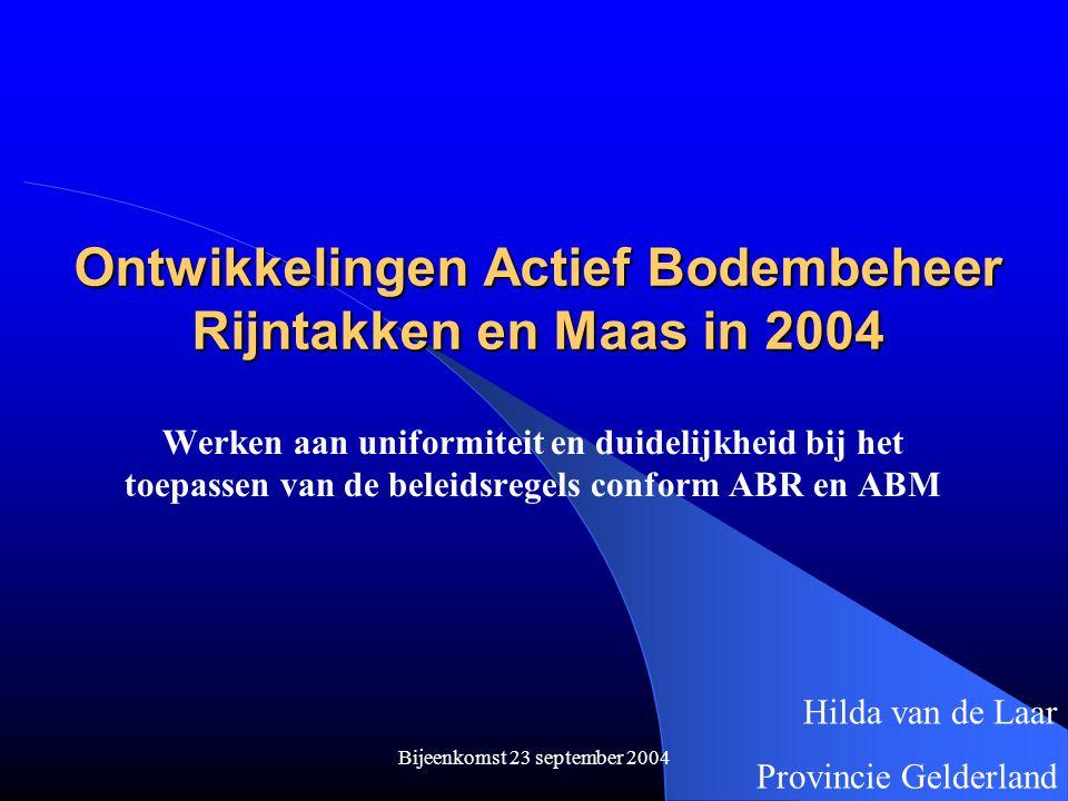 Bijeenkomst 23 september 2004 Ontwikkelingen Actief Bodembeheer Rijntakken en Maas in 2004 Werken aan uniformiteit en duidelijkheid bij het toepassen