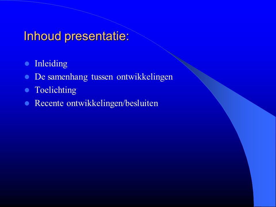 Inhoud presentatie: Inleiding De samenhang tussen ontwikkelingen Toelichting Recente ontwikkelingen/besluiten