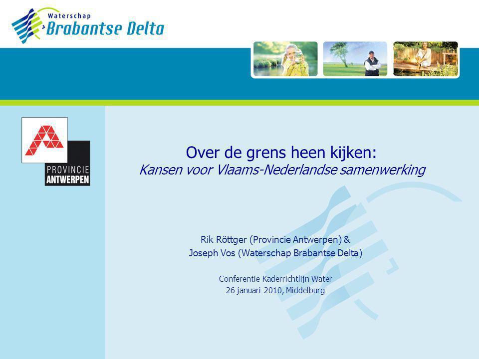Over de grens heen kijken: Kansen voor Vlaams-Nederlandse samenwerking Rik Röttger (Provincie Antwerpen) & Joseph Vos (Waterschap Brabantse Delta) Conferentie Kaderrichtlijn Water 26 januari 2010, Middelburg