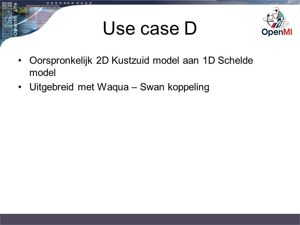 Use case D Oorspronkelijk 2D Kustzuid model aan 1D Schelde model Uitgebreid met Waqua – Swan koppeling