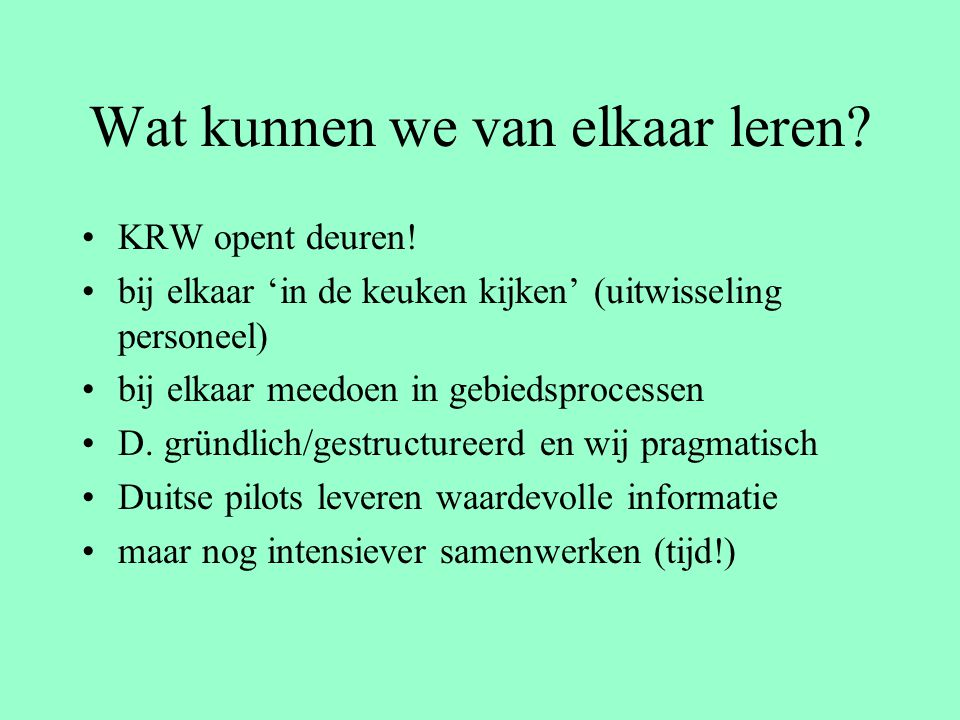 Wat kunnen we van elkaar leren? KRW opent deuren! bij elkaar 'in de keuken kijken' (uitwisseling personeel) bij elkaar meedoen in gebiedsprocessen D.
