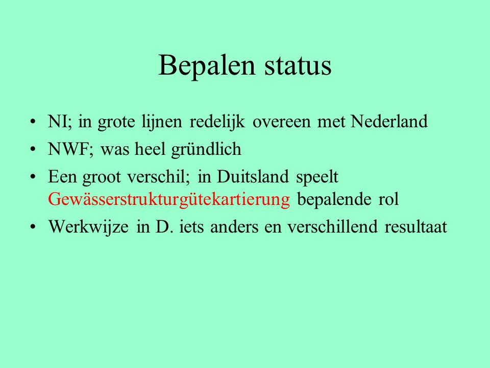 Bepalen status NI; in grote lijnen redelijk overeen met Nederland NWF; was heel gründlich Een groot verschil; in Duitsland speelt Gewässerstrukturgütekartierung bepalende rol Werkwijze in D.