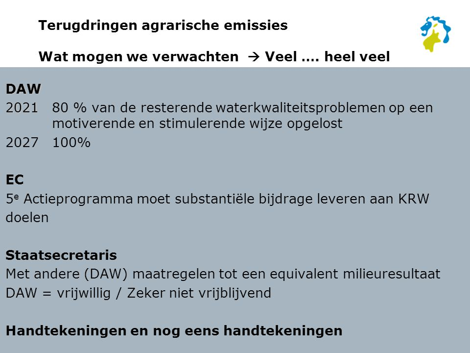 Terugdringen agrarische emissies In de kern In 2021 is 80% van de watergerelateerde waterkwaliteit problemen opgelost Door een gezamenlijke inspanning: Die (voor een belangrijk deel) bestaat uit adequaat generiek beleid 5e Aktie programma Nota gewasbescherming Die voor een deel bestaat uit aanvullend regionaal maatwerk Het voortouw daarbij ligt bij de sector Overheden faciliteren De waterschappen (en dus HHNK) doen dit met kennis en €