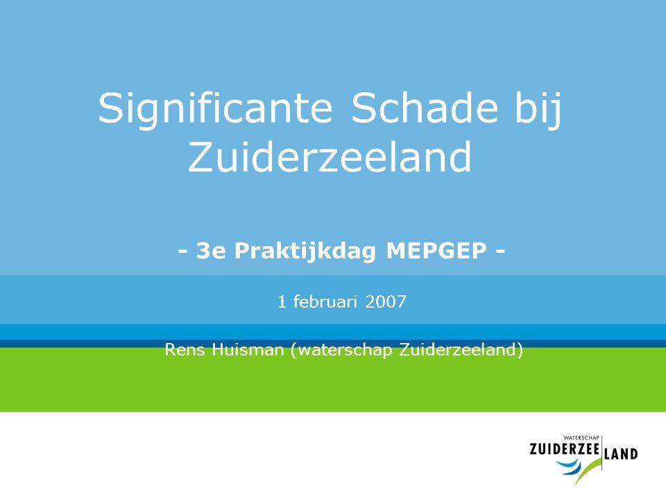Significante Schade bij Zuiderzeeland - 3e Praktijkdag MEPGEP - 1 februari 2007 Rens Huisman (waterschap Zuiderzeeland)
