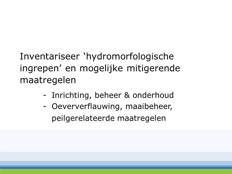 Inventariseer 'hydromorfologische ingrepen' en mogelijke mitigerende maatregelen -Inrichting, beheer & onderhoud -Oeververflauwing, maaibeheer, peilgerelateerde maatregelen