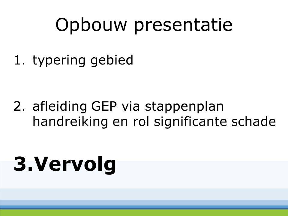 Opbouw presentatie 1.typering gebied 2.afleiding GEP via stappenplan handreiking en rol significante schade 3.Vervolg