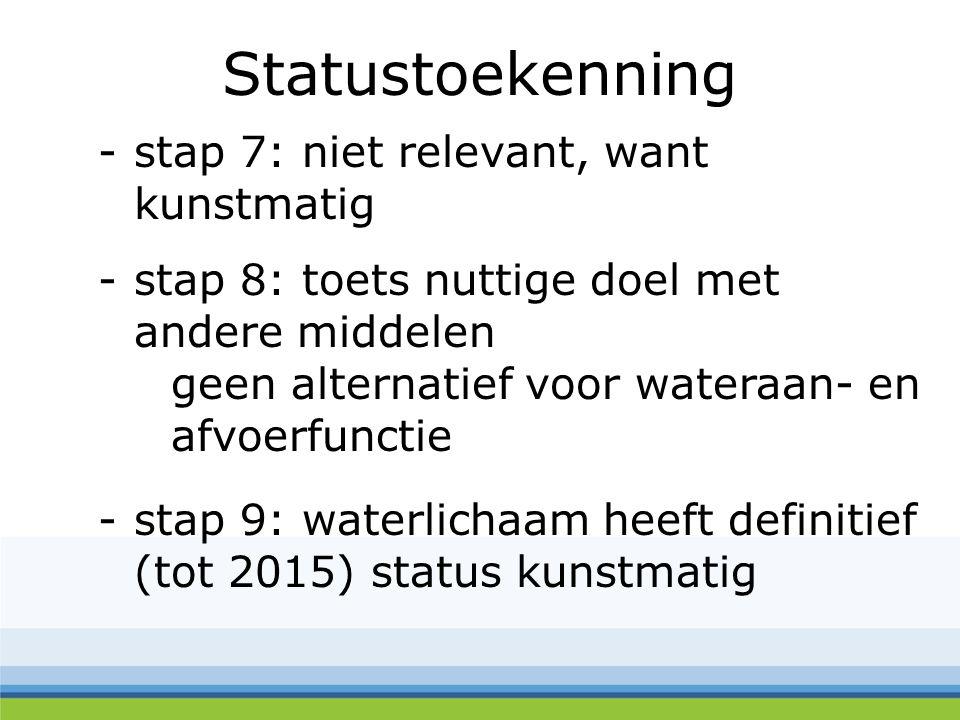 Statustoekenning -stap 7: niet relevant, want kunstmatig -stap 8: toets nuttige doel met andere middelen geen alternatief voor wateraan- en afvoerfunctie -stap 9: waterlichaam heeft definitief (tot 2015) status kunstmatig