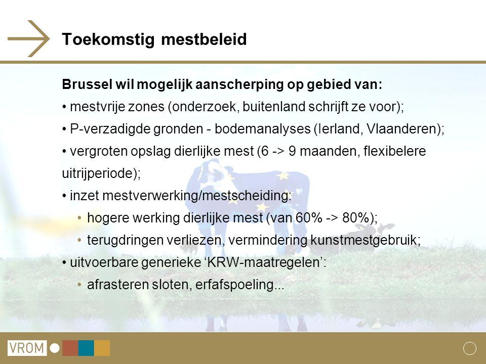 Toekomstig mestbeleid Brussel wil mogelijk aanscherping op gebied van: mestvrije zones (onderzoek, buitenland schrijft ze voor); P-verzadigde gronden - bodemanalyses (Ierland, Vlaanderen); vergroten opslag dierlijke mest (6 -> 9 maanden, flexibelere uitrijperiode); inzet mestverwerking/mestscheiding: hogere werking dierlijke mest (van 60% -> 80%); terugdringen verliezen, vermindering kunstmestgebruik; uitvoerbare generieke 'KRW-maatregelen': afrasteren sloten, erfafspoeling...