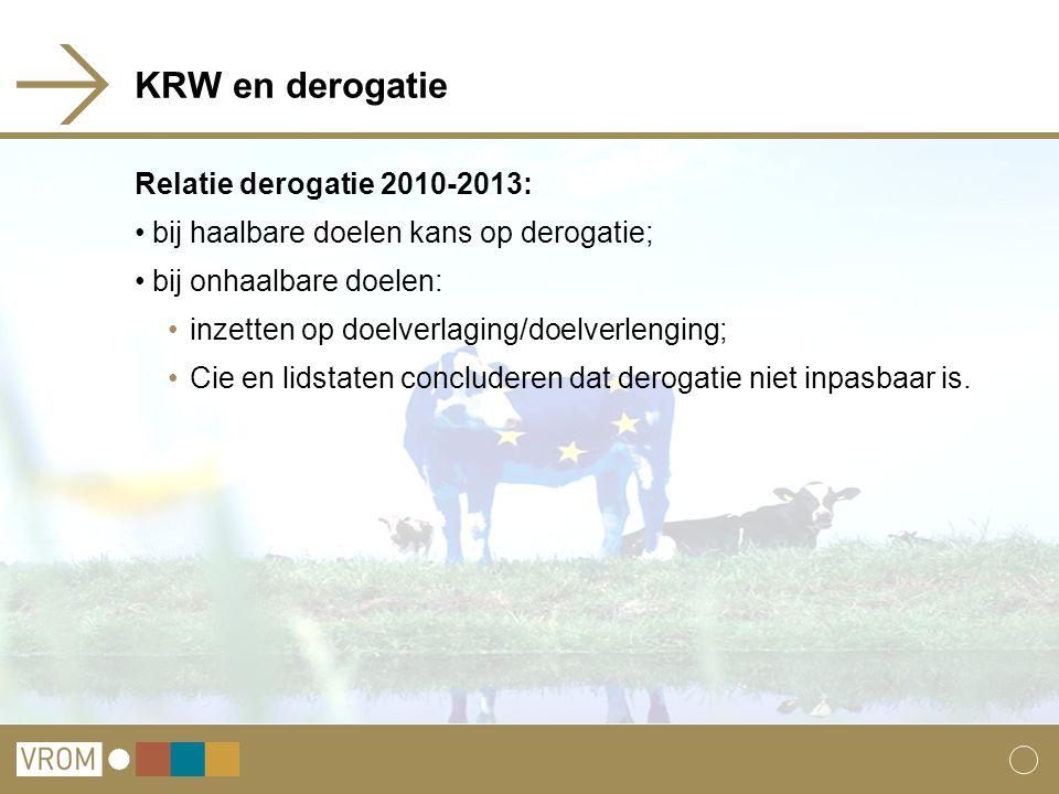 KRW en derogatie Relatie derogatie 2010-2013: bij haalbare doelen kans op derogatie; bij onhaalbare doelen: inzetten op doelverlaging/doelverlenging; Cie en lidstaten concluderen dat derogatie niet inpasbaar is.