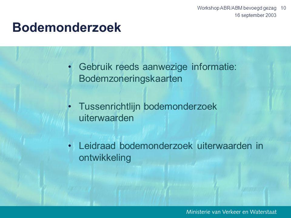 16 september 2003 Workshop ABR/ABM bevoegd gezag10 Bodemonderzoek Gebruik reeds aanwezige informatie: Bodemzoneringskaarten Tussenrichtlijn bodemonderzoek uiterwaarden Leidraad bodemonderzoek uiterwaarden in ontwikkeling