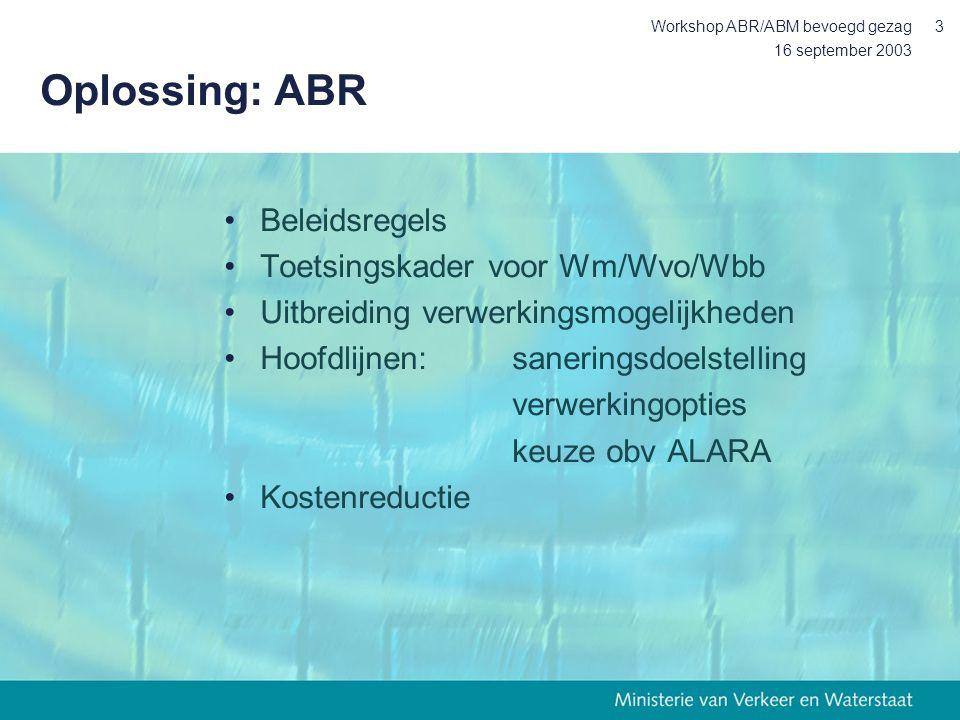16 september 2003 Workshop ABR/ABM bevoegd gezag3 Oplossing: ABR Beleidsregels Toetsingskader voor Wm/Wvo/Wbb Uitbreiding verwerkingsmogelijkheden Hoofdlijnen:saneringsdoelstelling verwerkingopties keuze obv ALARA Kostenreductie