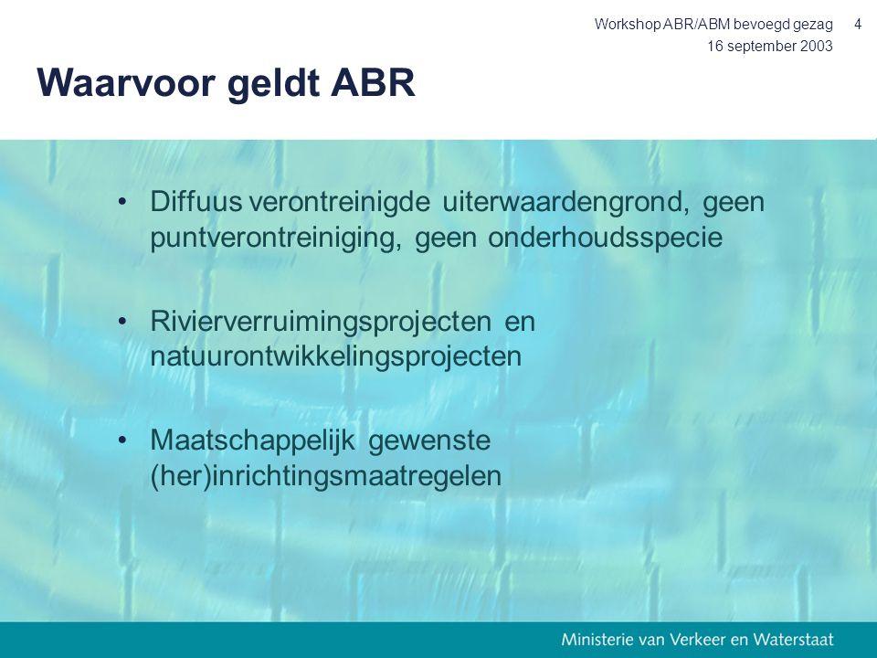 16 september 2003 Workshop ABR/ABM bevoegd gezag4 Waarvoor geldt ABR Diffuus verontreinigde uiterwaardengrond, geen puntverontreiniging, geen onderhoudsspecie Rivierverruimingsprojecten en natuurontwikkelingsprojecten Maatschappelijk gewenste (her)inrichtingsmaatregelen