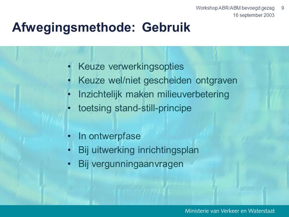 16 september 2003 Workshop ABR/ABM bevoegd gezag9 Afwegingsmethode: Gebruik Keuze verwerkingsopties Keuze wel/niet gescheiden ontgraven Inzichtelijk maken milieuverbetering toetsing stand-still-principe In ontwerpfase Bij uitwerking inrichtingsplan Bij vergunningaanvragen