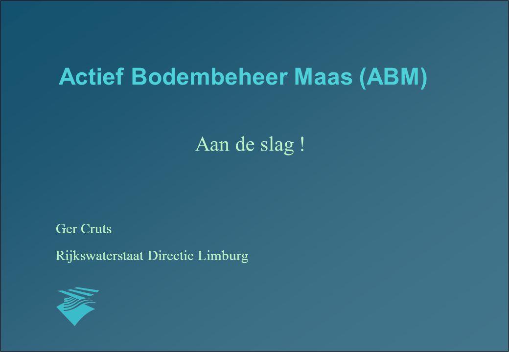 Actief Bodembeheer Maas (ABM) Aan de slag ! Ger Cruts Rijkswaterstaat Directie Limburg