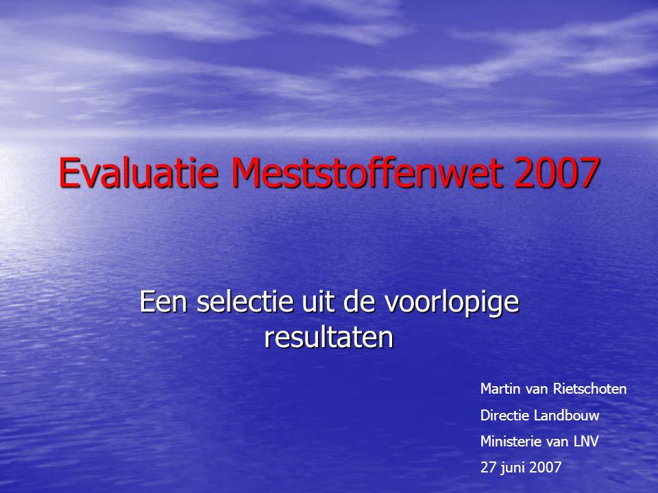 Evaluatie Meststoffenwet 2007 Een selectie uit de voorlopige resultaten Martin van Rietschoten Directie Landbouw Ministerie van LNV 27 juni 2007