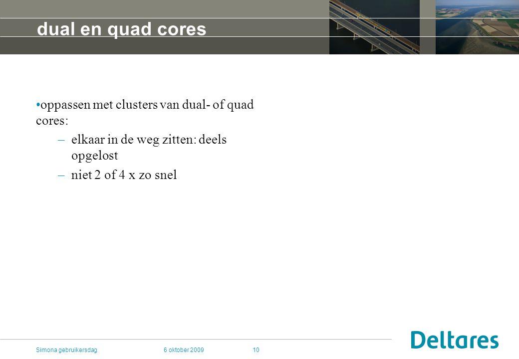 6 oktober 2009Simona gebruikersdag10 dual en quad cores oppassen met clusters van dual- of quad cores: –elkaar in de weg zitten: deels opgelost –niet 2 of 4 x zo snel