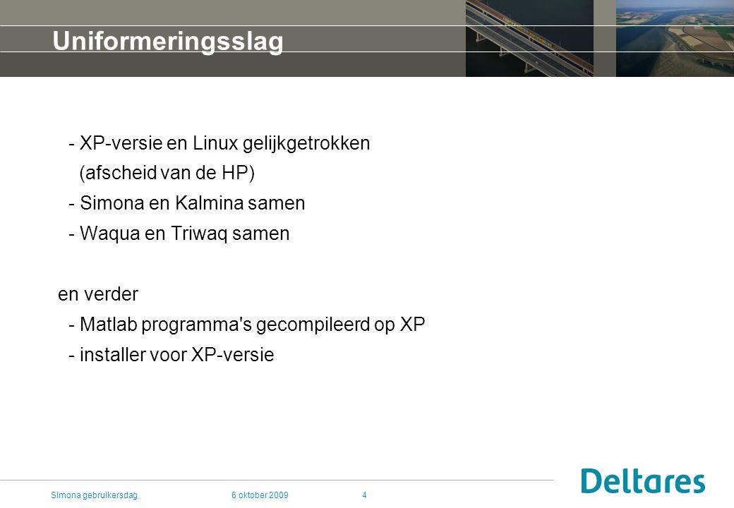 6 oktober 2009Simona gebruikersdag4 Uniformeringsslag - XP-versie en Linux gelijkgetrokken (afscheid van de HP) - Simona en Kalmina samen - Waqua en Triwaq samen en verder - Matlab programma s gecompileerd op XP - installer voor XP-versie