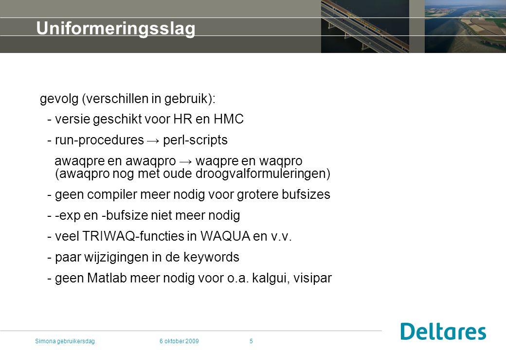 6 oktober 2009Simona gebruikersdag5 Uniformeringsslag gevolg (verschillen in gebruik): - versie geschikt voor HR en HMC - run-procedures → perl-scripts awaqpre en awaqpro → waqpre en waqpro (awaqpro nog met oude droogvalformuleringen) - geen compiler meer nodig voor grotere bufsizes - -exp en -bufsize niet meer nodig - veel TRIWAQ-functies in WAQUA en v.v.